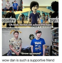 I have a cold :--: otonfire  Sign  Oh look, he has old school Phil hair!  suchwhisks/VIG  *throw up sound  wow dan is such a supportive friend I have a cold :--