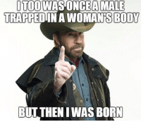 America, Chuck Norris, and Funny: OTOOWAS ONCEA MALE  TRAPPEDINA WOMAN'S BODY  BUT THEN IWAS BORN Chuck Norris memes are dead as fuck lol. 🔴www.TooSavageForDemocrats.com🔴 JOINT INSTAGRAM: @rightwingsavages Partners: 🇺🇸 @The_Typical_Liberal 🇺🇸 @theunapologeticpatriot 🇺🇸 @DylansDailyShow 🇺🇸 @keepamerica.usa 🇺🇸@Raised_Right_ 🇺🇸@conservative.female 🇺🇸 @too_savage_for_liberals 🇺🇸 @Conservative.American DonaldTrump Trump 2A MakeAmericaGreatAgain Conservative Republican Liberal Democrat Ccw247 MAGA Politics LiberalLogic Savage TooSavageForDemocrats Instagram Merica America PresidentTrump Funny True SecondAmendment
