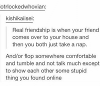 real friendship https://t.co/lSUOOIvL16: otrlockedwhovian:  kishikaiisei:  Real friendship is when your friend  comes over to your house and  then you both just take a nap.  And/or flop somewhere comfortable  and tumble and not talk much except  to show each other some stupid  thing you found online real friendship https://t.co/lSUOOIvL16