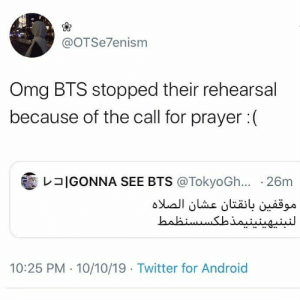 Respect kingsss #BTS #btsarmy: @OTSe7enism  Omg BTS stopped their rehearsal  because of the call for prayer:  IGONNA SEE BTS @TokyoGh... 26m  موقفين بانقتان عشان الصلاه  النبنپهینینیمذطکس سنظمط  10:25 PM 10/10/19 Twitter for Android Respect kingsss #BTS #btsarmy