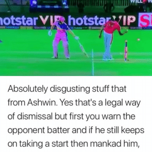 Memes, Spirit, and Stuff: otstar V  hotstar VIP S  Absolutely disgusting stuff that  from Ashwin. Yes that's a legal way  of dismissal but first you warn the  opponent batter and if he still keeps  on taking a start then mankad him, Lack of sportsman spirit from Ashwin