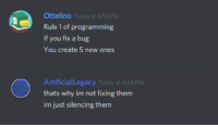 Today, Programming, and Create: Ottelino Today at 4:53 PM  Rule 1 of programming  If you fix a bug  You create 5 new ones  ArtificialLegacy Today at 4-54 PM  thats why im not fixing them  im just silencing them Me as a programmer