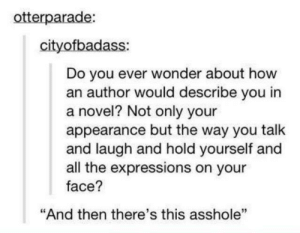 """True: otterparade:  cityofbadass:  Do you ever wonder about how  an author would describe you in  a novel? Not only your  appearance but the way you talk  and laugh and hold yourself and  all the expressions on your  face?  """"And then there's this asshole"""" True"""
