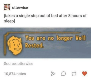 Always Tired by Tyrania210 MORE MEMES: otterwise  [takes a single step out of bed after 8 hours of  sleepl  You are no longer Well  Rested.  Source: otterwise  10,874 notes Always Tired by Tyrania210 MORE MEMES