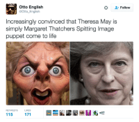 Nail on the head: Otto English  Follow  @Otto English  Increasingly convinced that Theresa May is  simply Margaret Thatchers Spitting lmage  puppet come to life  RETWEETS  LIKES  115 Nail on the head