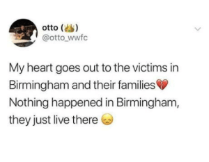 Heart, Live, and Peace: otto (s)  @otto wwfc  My heart goes out to the victims in  Birmingham and their families  Nothing happened in Birmingham,  they just live there Rest in peace, Birminghammers