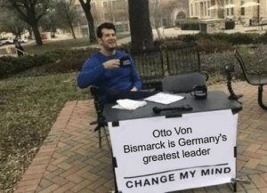 History, Change, and Mind: Otto Von  Bismarck is Germany's  greatest leader  CHANGE MY MIND i dare you, gentiles