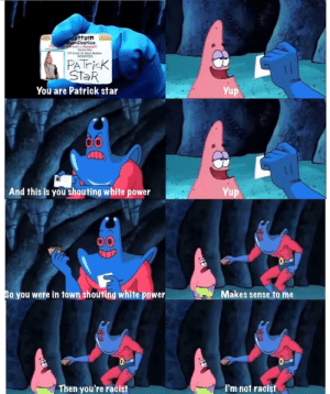 I'm not by Edven971 FOLLOW 4 MORE MEMES.: ottom  dOntification  aBrivar Lic  Patrick Star  120 Canch St Bn Bottom  I359723  (The  PATricK  StaR  Yup  You are Patrick star  And this is you shouting white power  Yup  10  Makes sense to me  So you were in town shouting white power  TAE  Then you're racist  I'm not racist I'm not by Edven971 FOLLOW 4 MORE MEMES.