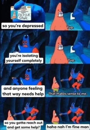 Me irl: ottom  PATRiEK  StaR  so you're depressed  Yup.  00  you're isolating  yourself completely  Yup.  and anyone feeling  that way needs help  That makes sense to me.  0  so you gotta reach out  and get some help?  haha nah I'm fine man Me irl