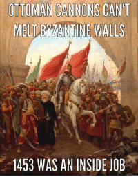 History, Inside Job, and Ottoman: OTTOMAN CANNONS CANT  MEL  NTIN WALLS  1453 WAS AN INSIDE JOB Constantine Lied, Byzantium Died