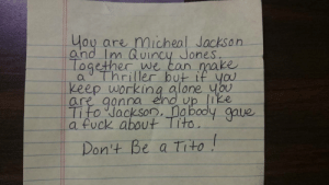 great-quotes:  Motivational Letter To The Office Grump From Our Lab Technician [Image]MORE COOL QUOTES!: ou are micheal Jackson  and Im Quincy Jones  ogether we  ean make  keep working alone ubu  are qonna eno vp ike  Tito Jackson, a bodly gave  a fuck about Tito  on't Be a tito great-quotes:  Motivational Letter To The Office Grump From Our Lab Technician [Image]MORE COOL QUOTES!