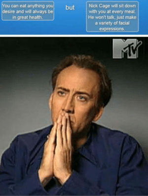 Would You?: ou can eat anything y  desire and will always be  in great health  but Nick Cage will sit down  with you at every meal  He won't talk, just make  a variety of facial  expressions Would You?