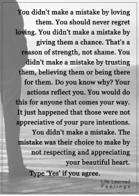 <3 #LifeLearnedFeelings: ou didn't make a mistake by loving  them. You should never regret  loving. You didn't make a mistake by  giving them a chance. That's a  reason of strength, not shame. You  didn't make a mistake by trusting  them, believing them or being there  for them. Do you know why? Your  actions reflect you. You would do  this for anyone that comes your way.  t just happened that those were not  appreciative of your pure intentions.  You didn't make a mistake. The  mistake was their choice to make by  not respecting and appreciating  your beautiful heart.  Type Yes if you agree.  fee Learned  F e e i n g s <3 #LifeLearnedFeelings
