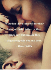 Cars, Clothes, and Memes: ou don't love someone for their  looks, or their clothes, or their  fancy car, but because they  sing a song only you can hear  Oscar Wilde