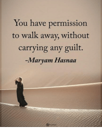 You have permission to walk away, without carrying any guilt. - Maryam Hasnaa powerofpositivity: ou have permission  to walk away, without  carrying any guilt.  -Maryam Hasnaa You have permission to walk away, without carrying any guilt. - Maryam Hasnaa powerofpositivity