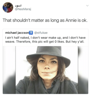 Smooth Criminal lookin ass: ou  @NasMaraj  That shouldn't matter as long as Annie is ok.  michael jaccson@stfukae  I ain't half naked, I don't wear make up, and I don't have  weave. Therefore, this pic will get 0 likes. But hey y'all. Smooth Criminal lookin ass