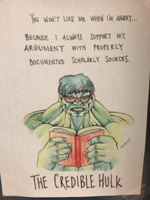 Hulk, Angry, and Argument: OU WON'T LIKE ME WHEN IM ANGRY.  BECAUSE ALWAYS SUPPORT MY  ARGUMENT WITH PROPERLY  DOCUMENTED ScHOLARLY SOuRCES.  TE CREDIBLE HuLk