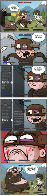 <p>Skyrim, te pones hasta el culo de comer y curado! (y encima pierdes peso&hellip;)</p>: OUCH  OUCH!  ALMOST  DEAD?!  OUT OF  POTIONS  TO02!  STUFF  MORE STUFF  WEAPONS  PPAREL  POTIONS  FOOD  ETC.   STUFF  MORE STUFF  WEAPONS APPLE PIE )  APPAREL  POTIONS CHEESE WHEEL (o)  FOODrabo  BAKED POTATOE (23)  CHICKEN BREAST (3)  MAMMOTH SNOUT  POTATO (26)  SALMON STEAK Q3)  SWEET ROLL (Io)  TOMATO (4  ETC.  COME AT  ME, BRO.  ART: ANNA-M.DORKLY <p>Skyrim, te pones hasta el culo de comer y curado! (y encima pierdes peso&hellip;)</p>