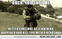 Military, Reading, and Will: OUCH, YOU SHOT ME  BETTER CONTINUE AS IF NOTHING  HAPPENED AND KILL YOU WITH A HEADSHOT  1 in 3 people will read this and go to  MEMEARCADE.COM