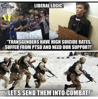 America, Crazy, and Facebook: OUDER  ROWDEROM  LIBERAL LOGIC  TRANSGENDERS HAVE HIGH SUICIDE RATES  SUFFER FROM PTSD AND NEED OUR SUPPORT!  LET'S SEND THEM INTO COMBAT! Makes about as much sense as every other batshit crazy liberal idea. batshit trumpmemes liberals libbys democraps liberallogic liberal maga conservative constitution presidenttrump resist thetypicalliberal typicalliberal merica america stupiddemocrats donaldtrump trump2016 patriot trump yeeyee presidentdonaldtrump draintheswamp makeamericagreatagain trumptrain triggered CHECK OUT MY WEBSITE AND STORE!🌐 thetypicalliberal.net-store 🥇Join our closed group on Facebook. For top fans only: Right Wing Savages🥇 Add me on Snapchat and get to know me. Don't be a stranger: thetypicallibby Partners: @theunapologeticpatriot 🇺🇸 @too_savage_for_democrats 🐍 @thelastgreatstand 🇺🇸 @always.right 🐘 @keepamerica.usa ☠️ @republicangirlapparel 🎀 @drunkenrepublican 🍺 TURN ON POST NOTIFICATIONS! Make sure to check out our joint Facebook - Right Wing Savages Joint Instagram - @rightwingsavages