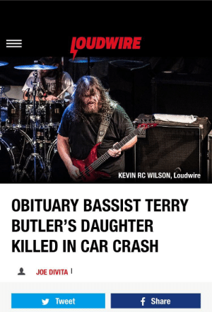 Pictures, Sad, and Metal: OUDWIRE  KEVIN RC WILSON, Loudwire  OBITUARY BASSIST TERRY  BUTLER'S DAUGHTER  KILLED IN CAR CRASH  오  JOE DIVITA!  f Share  y Tweet I don't know if this is allowed, I tried posting on r/metal but they pictures are banned. This is extremely sad.