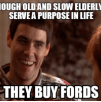 OUGHOLDAND SLOWELDERLY  SERVEAPURPOSE IN LIFE  THEY BUY FORDS