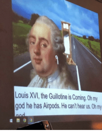 God, Irl, and Me IRL: ouis XVI,the Guillotine is Coming. 0h my  god he has Airpods. He can't hear us. Oh my me_irl