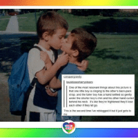 This pic is so beautiful and cute it made me cry... LGBT LGBTUN rainbownation rainbow_nation_us LoveWins LoveIsLove LGBTPride LGBTSupport Homosexual GayPride Lesbian Gay Transgender Bisexual Pansexual GenderEquality Questioning Agender GenderQueer Intersex Asexual Androgyne GenderFluid LGBTQ LGBTCommunity: ouiskissesharn stears  One of the most resonant things about this picture is  that one little boy is cinging to the other's back-pack  strap, and the taller boy has a hand settled so gently  under the shorter boy's chin and his other hand curied  behind his neck It's ike they're frightened they lose  l each other if they let go.  This is the second time Ive reblogged it but it just gets to  me  LGBT  LGBT  UNITED  UNITED This pic is so beautiful and cute it made me cry... LGBT LGBTUN rainbownation rainbow_nation_us LoveWins LoveIsLove LGBTPride LGBTSupport Homosexual GayPride Lesbian Gay Transgender Bisexual Pansexual GenderEquality Questioning Agender GenderQueer Intersex Asexual Androgyne GenderFluid LGBTQ LGBTCommunity