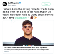 "hy-phen9102:  theshitneyspears:Jake Bain is the first out college football player and besides being our unproblematic king, he also lowkey looks like Noah Centineo…so I'd hit it.  I actually watched him and his bf on YouTube, they are literal goals. A whole church went after them and they still pulled through…and totally tap that.: Oul  Out Magazine  @outmagazine  Follow  ""What's been the driving force for me to keep  doing what I'm doing is the hope that in 20  years, kids don't have to worry about coming  out,"" says @jakebain17.  Out College Football Player Jake Bain Wants More Openly Gay Athletes  He's already made history. Now he's turning his attention to the next generation.  out.comm hy-phen9102:  theshitneyspears:Jake Bain is the first out college football player and besides being our unproblematic king, he also lowkey looks like Noah Centineo…so I'd hit it.  I actually watched him and his bf on YouTube, they are literal goals. A whole church went after them and they still pulled through…and totally tap that."