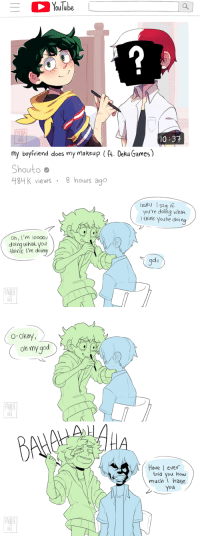 faerie–kei:  YOUTUBERS AU!! inspired by this twitter thread and fic!!: oulube  FAERIE  0 37  KE  my boyfriend does my makeup (ft. Deku Games)  Shoutoo  484 K views 8 hours ago   lzuku 152q  you're doing what  l think youre doing  Oh, I'm 10000%  doing uwhat yo  lnink I'm doing  gdi  RERIE  kEl  7   o-okay,  on my god  FAERI  kEl  7   Have I eve  old you how  muchI hate  You  0  FAERI  KE faerie–kei:  YOUTUBERS AU!! inspired by this twitter thread and fic!!