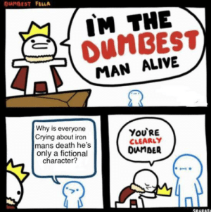 Alive, Crying, and Death: OUMDEST FELLA  IM THE  OUNBEST)  MAN ALIVE  Why is everyone  Crying about iron  mans death he's  only a fictional  character?  ΥοURE  CLEARLY  DunBER  586RAFO Hate when people do this