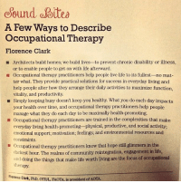 Community, Life, and Focus: ound aoitea  A Few Ways to Describe  Occupational Therapy  Florence Clark  Architects build homes; we build lives-to prevent chronic disability or illness,  or to enable people to get on with life afterward.  Occupational therapy practitioners help people live life to its fullest- no mat-  ter what. They provide practical solutions for success in everyday living and  help people alter how they arrange their daily activities to maximize function,  vitality, and productivity  Simply keeping busy doesn't keep you healthy. What you do each day impacts  your health over time, and occupational therapy practitioners help people  manage what they do each day to be maximally health-promoting.  Occupational therapy practitioners are trained in the complexities that make  ■  everyday living health-promoting physical, productive, and social activity  emotional support; motivation; feelings; and environmental resources and  constraints.  Occupational therapy practitioners know that hope still glimmers in the  darkest hour. The realms of community reintegration, engagement in life,  atid doing the things that make life worth living are the focus of occupational  herapy.  Florence Clark, PhD, OTRAL, FAOTA is president of A  OTA OT :)