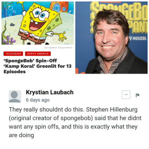 America, SpongeBob, and Stephen: ouou  PANT  Y MUSICAL  SpongeBob Square Pants  TELEVISION  NORTH AMERICA  'SpongeBob' Spin-Off  'Kamp Koral' Greenlit for 13  Episodes  Krystian Laubach  6 days ago  They really shouldnt do this. Stephen Hillenburg  (original creator of spongebob) said that he didnt  want any spin offs, and this is exactly what they  are doing And that's a fact