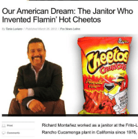 Not all heroes wear capes.: Our American Dream: The Janitor Who  Invented Flamin' Hot Cheetos  By Tania Luviano Published March 26, 2012  Fox News Latino  Richard Monta  worked as a janitor at the Frito-L  Print  Rancho Cucamonga plant in California since 1976,  Comments Not all heroes wear capes.