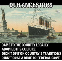 Memes, Immigration, and 🤖: OUR ANCESTORS  CAME TO THE COUNTRY LEGALLY  ADOPTED IT'S CULTURE  DIDN'T SPIT ON COUNTRY'S TRADITIONS  DIDN'T COST A DIME TO FEDERAL GOVT There is a difference between immigration and an invasion.... #NoAmnesty #SecureTheBorders #SanctuaryCities #DrainTheSwamp #BuildTheWall