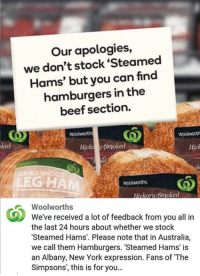 """Beef, Beef, and Memes: Our apologies,  we don't stock Steamed  Hams' but you can find  hamburgers in the  beef section.  Hicka Smoked  Hick  poul LESMOKED  LEGHAM  ckoru Smoke  Woolworths  We've received a lot of feedback from you all in  the last 24 hours about whether we stock  """"Steamed Hams. Please note that in Australia,  we call them Hamburgers. 'Steamed Hams' is  an Albany, New York expression. Fans of The  Simpsons, this is for you... #SteamedHams <3"""