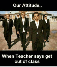 get out: Our Attitude.  When Teacher says get  out of class