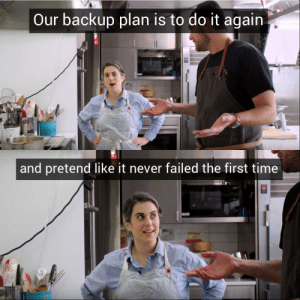 backup: Our backup plan is to do it again  Wh   and pretend like it never failed the first time