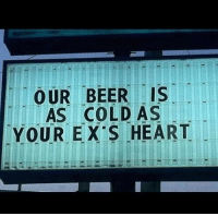 Cold As: OUR BEER IS  AS COLD AS  YOUR EX S HEART