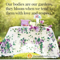 Isn't this the truth?!  <3 Mira Dessy NE: Our bodies are our gardens,  they bloom when we tend to  them with love and respect  The Ingredient Guru.com Isn't this the truth?!  <3 Mira Dessy NE