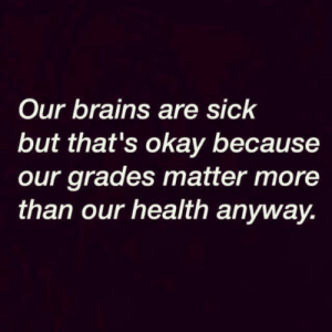 Brains, Okay, and Sick: Our brains are sick  but that's okay because  our grades matter more  than our health anyway.