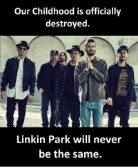 Never, Linkin Park, and Will: Our Childhood is officially  destroyed.  PANES  Linkin Park will never  be the same.