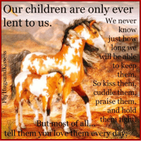 Our children are only lent to us Hug them every day. The Peace Ponies Domino & Puzzle: Our children are only ever  lent to us.  We never  know  just how  long we  will be able  to keep  them  So kiss them,  cuddle them  praise them  and hold  Butmost of al. them  tight  tell them you love them every Our children are only lent to us Hug them every day. The Peace Ponies Domino & Puzzle