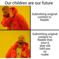 Children, Future, and Reddit: Our children are our future  Submitting original  content to  Reddit  Submitting original  content to  Reddit that  your 6  year old  told you  to  make