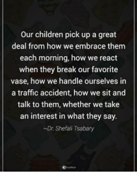 Our children pick up a great deal from how we embrace them each morning, how we react when they break our favorite vase, how we handle ourselves in a traffic accident, how we sit and talk to them, whether we take an interest in what they say. - Dr. Shefali Tsabary powerofpositivity: our children pick up a great  deal from how we embrace them  each morning, how we react  when they break our favorite  vase, how we handle ourselves in  a traffic accident, how we sit and  talk to them, whether we take  an interest in what they say.  ~Dr Shefali Tsabary Our children pick up a great deal from how we embrace them each morning, how we react when they break our favorite vase, how we handle ourselves in a traffic accident, how we sit and talk to them, whether we take an interest in what they say. - Dr. Shefali Tsabary powerofpositivity