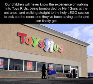 Children, Guns, and Lego: Our children will never know the experience of walking  into Toys R Us, being bombarded by Nerf Guns at the  entrance, and walking straight to the holy LEGO section  to pick out the exact one they've been saving up for and  can finally get.  TOYSHUS  OLYI  WSH Those were the days...