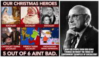 Bad, Christmas, and The Grinch: OUR CHRISTMAS HEROES  SOCIALIST  SOCIALIST  SOCIALIST  CAPITALIST TURNS GRINCH TURNS UNDIAGNOSED  SOCIALIST  SOCIALIST  MANIC DEPRESSIVE  HOW ARE PEOPLE WHO DID GOOD  THINGS WITHOUT THE FORCE OF  5 OUT OF 6 AINT BAD. ERMENT PLESIrScLSM)  EXAMPLES OF SOCIALISMP (GC)