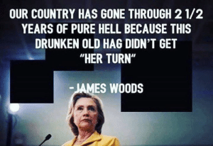 """Memes, Drunken, and Hilarious: OUR COUNTRY HAS GONE THROUGH 2 1/2  YEARS OF PURE HELL BECAUSE THIS  DRUNKEN OLD HAG DIDN'T GET  """"HER TURN""""  JAMES WOODS James Woods is hilarious and SPOT ON with this..."""