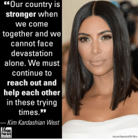 "Being Alone, Family, and Kim Kardashian: ""Our country is  stronger when  We come  together and we  cannot face  devastation  alone. We must  continue to  reach out and  help each other  in these trying  times »»  Kim Kardashian West  FOX  NEWS  Aurore Marechal/PA Wire  chan neI Kim Kardashian West and her family dedicated their E! People's Choice Awards win on Sunday to the California firefighters, first responders and law enforcement who have responded to the deadly wildfires and country bar shooting that killed 12 people last Thursday."