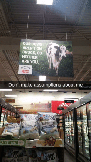 Drugs, Earth, and White: OUR COWS  AREN'T ON  DRUGS, so  NEITHER  ARE YOU.  NE LON  EARTH  FARE  Don't make assumptions about me  BREAKFAS  BREAD  Hea  COD  nile PoSeas  White Cheddar  NACK BETTE  CAPE  CAPE  COD meirl
